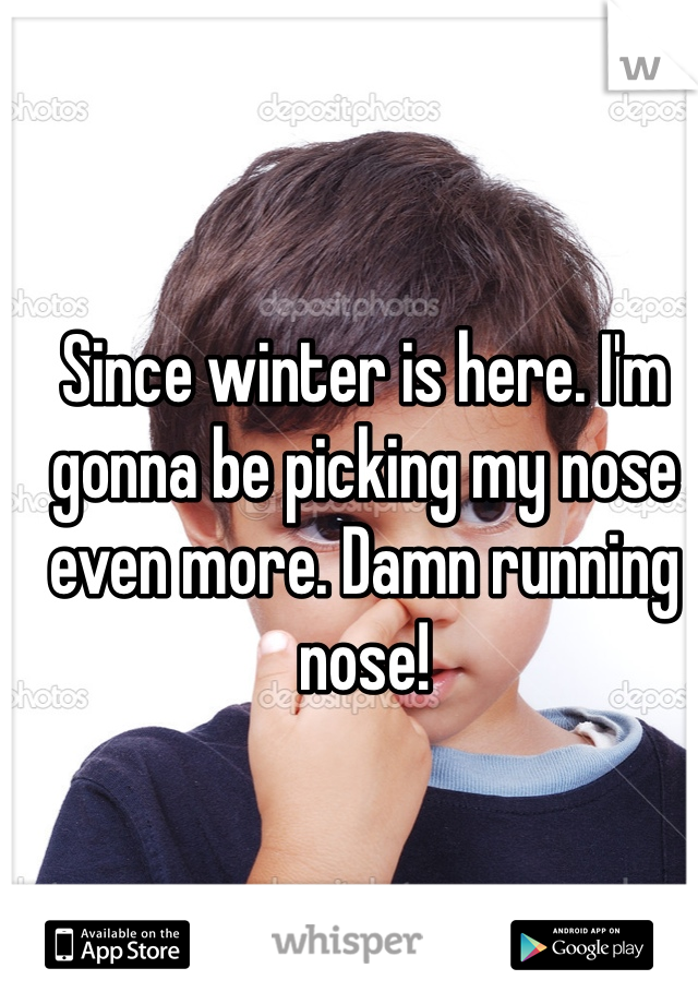 Since winter is here. I'm gonna be picking my nose even more. Damn running nose!
