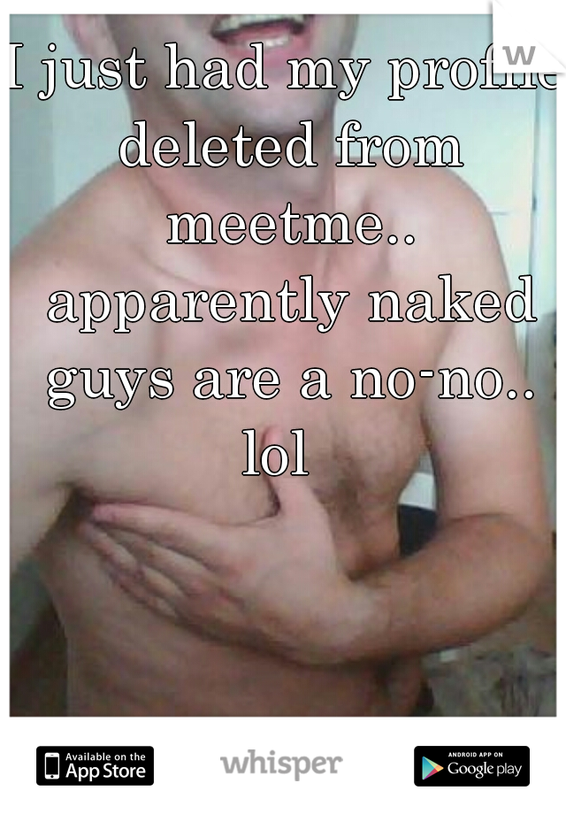 I just had my profile deleted from meetme.. apparently naked guys are a no-no.. lol