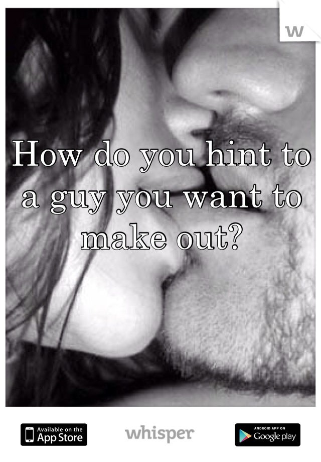 How do you hint to a guy you want to make out?