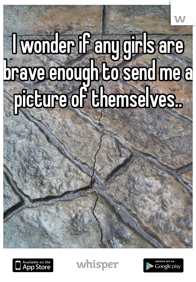 I wonder if any girls are brave enough to send me a picture of themselves..