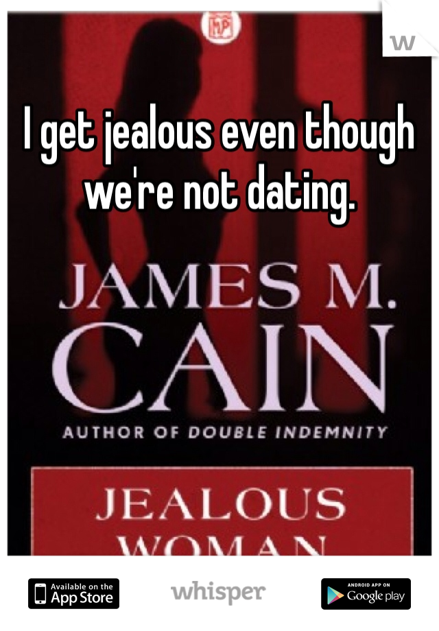 I get jealous even though we're not dating.