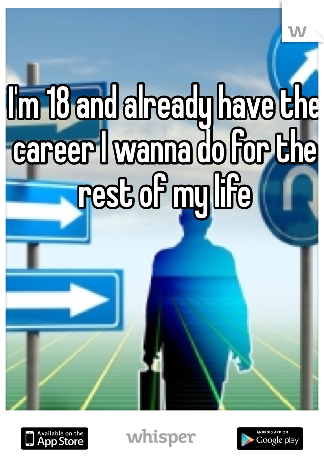 I'm 18 and already have the career I wanna do for the rest of my life