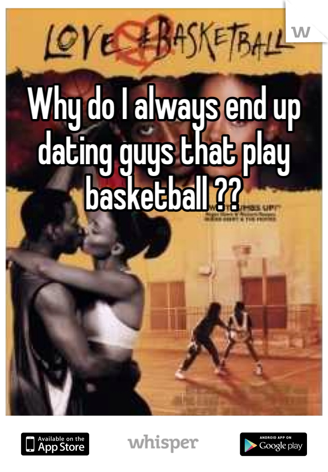 Why do I always end up dating guys that play basketball ??