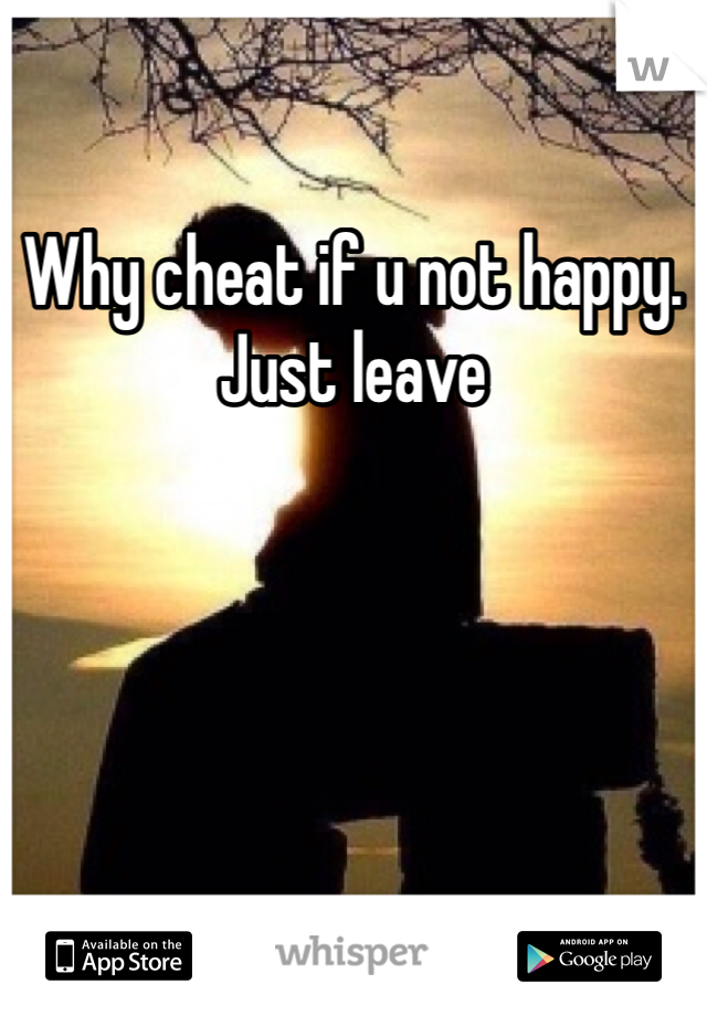 Why cheat if u not happy. Just leave