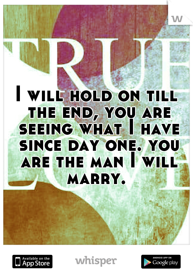 I will hold on till the end, you are seeing what I have since day one. you are the man I will marry.