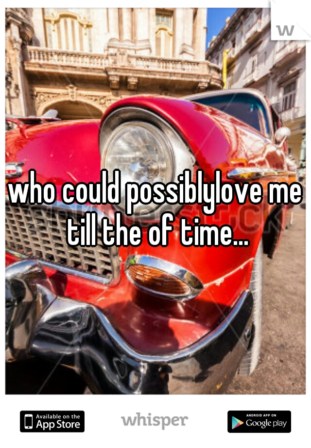who could possiblylove me till the of time...