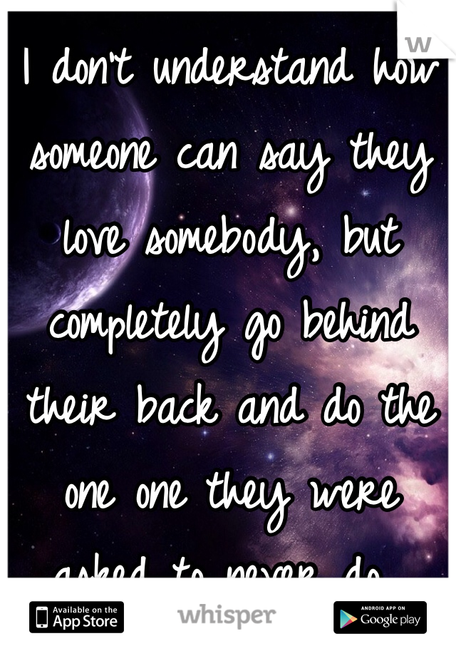 I don't understand how someone can say they love somebody, but completely go behind their back and do the one one they were asked to never do...