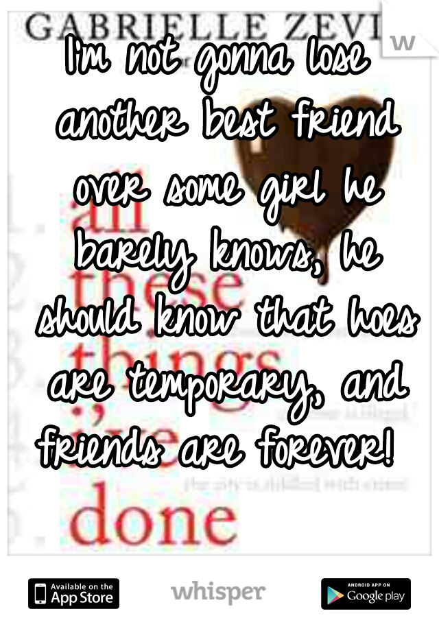 I'm not gonna lose another best friend over some girl he barely knows, he should know that hoes are temporary, and friends are forever!