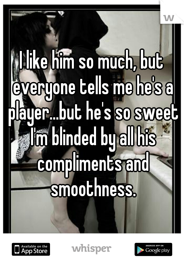 I like him so much, but everyone tells me he's a player...but he's so sweet I'm blinded by all his compliments and smoothness.