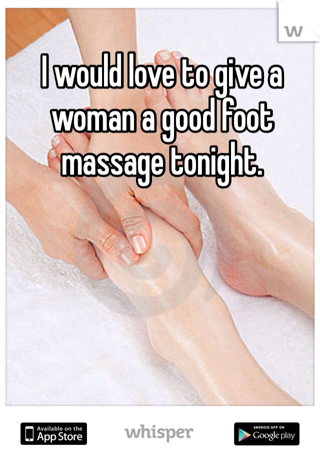 I would love to give a woman a good foot massage tonight.