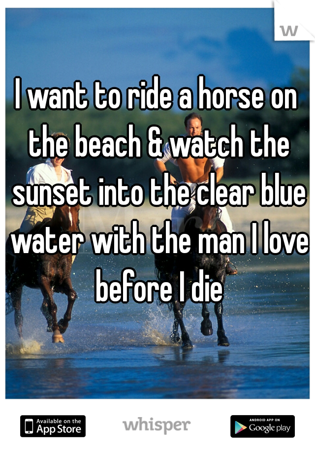 I want to ride a horse on the beach & watch the sunset into the clear blue water with the man I love before I die