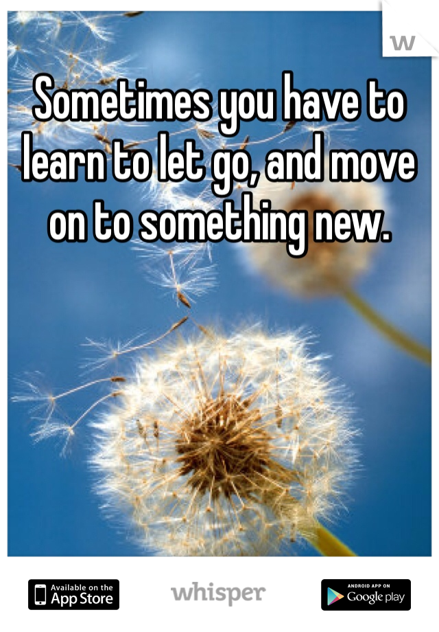 Sometimes you have to learn to let go, and move on to something new.