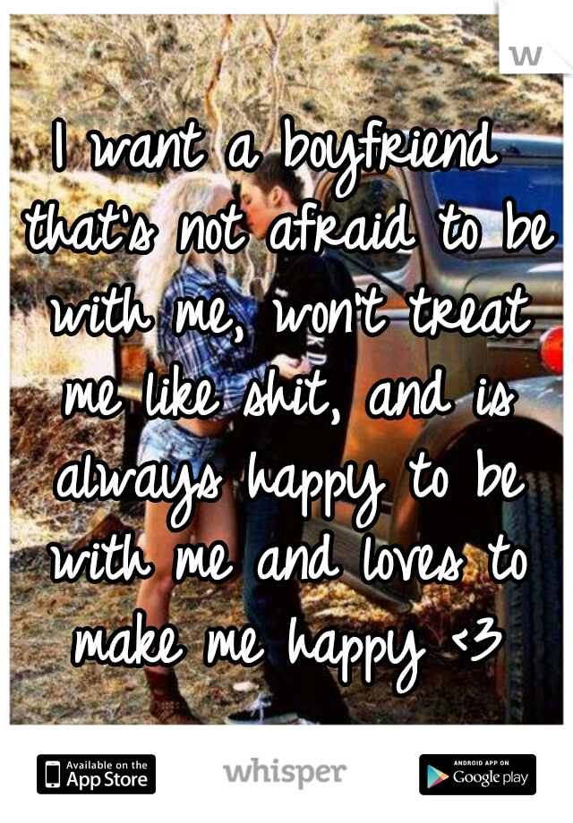 I want a boyfriend that's not afraid to be with me, won't treat me like shit, and is always happy to be with me and loves to make me happy <3