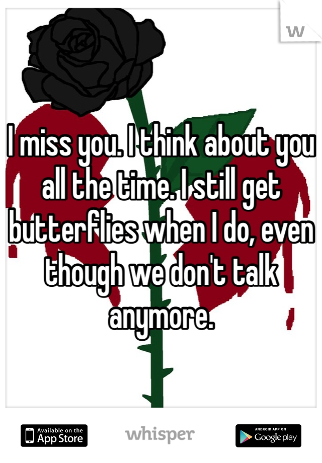 I miss you. I think about you all the time. I still get butterflies when I do, even though we don't talk anymore.