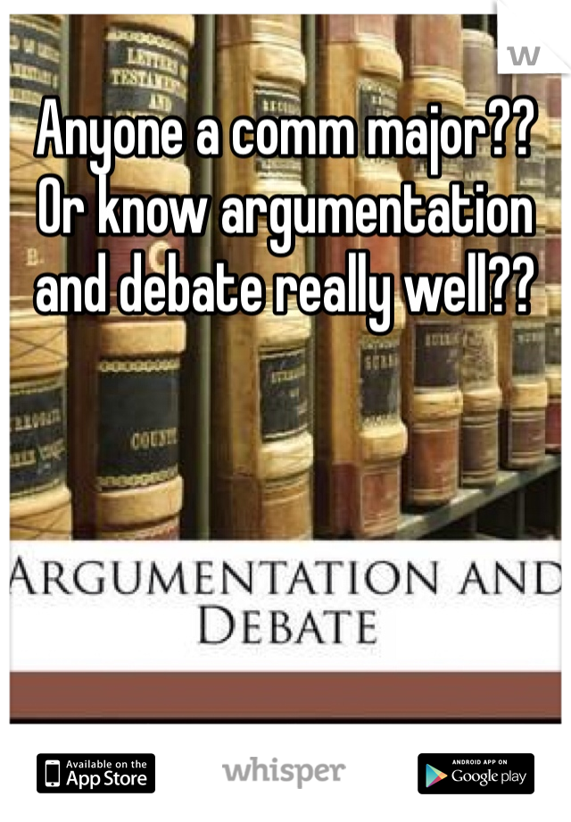 Anyone a comm major?? Or know argumentation and debate really well??