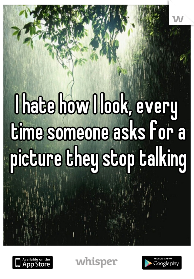 I hate how I look, every time someone asks for a picture they stop talking