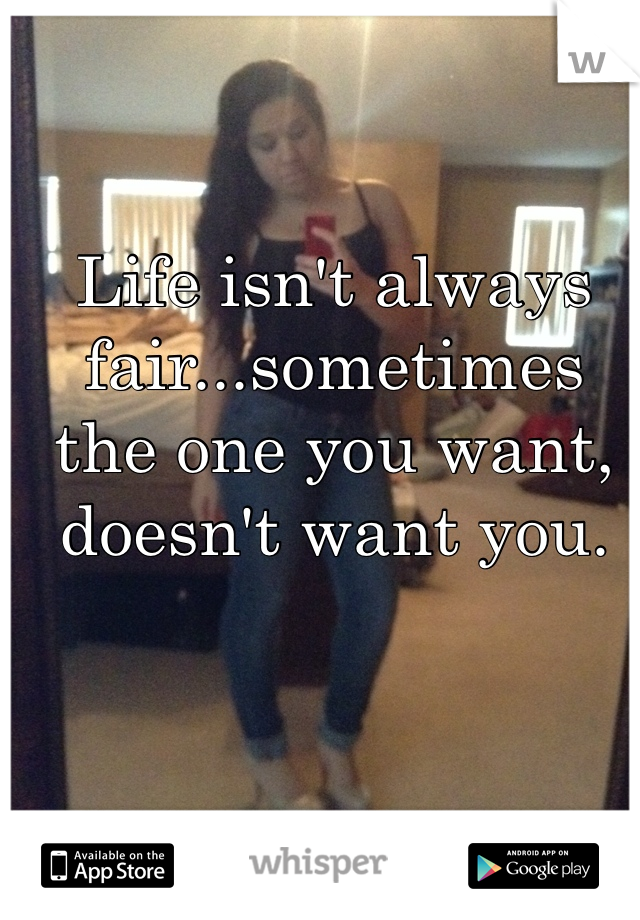 Life isn't always fair...sometimes the one you want, doesn't want you.