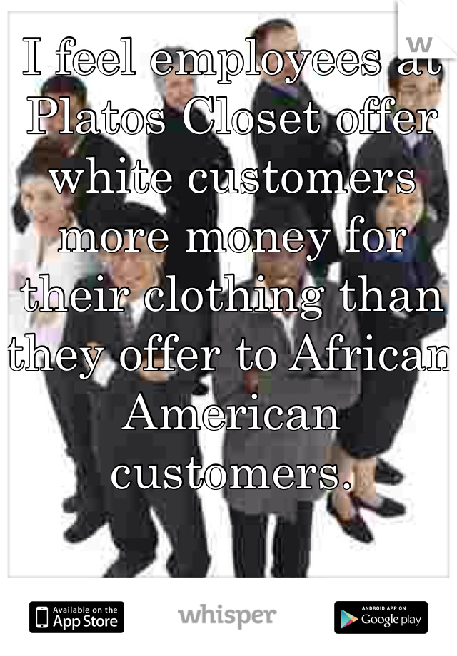 I feel employees at Platos Closet offer white customers more money for their clothing than they offer to African American customers.