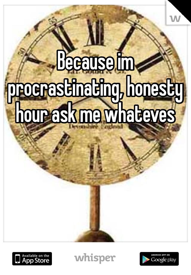 Because im procrastinating, honesty hour ask me whateves