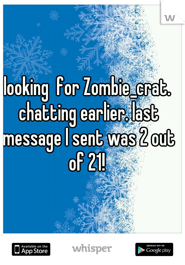 looking  for Zombie_crat. chatting earlier. last message I sent was 2 out of 21!