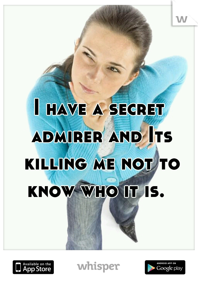 I have a secret admirer and Its killing me not to know who it is.