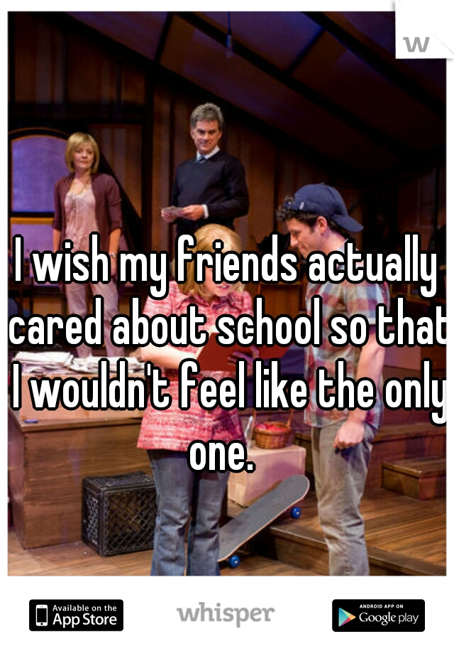 I wish my friends actually cared about school so that I wouldn't feel like the only one.