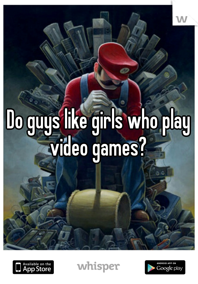 Do guys like girls who play video games?
