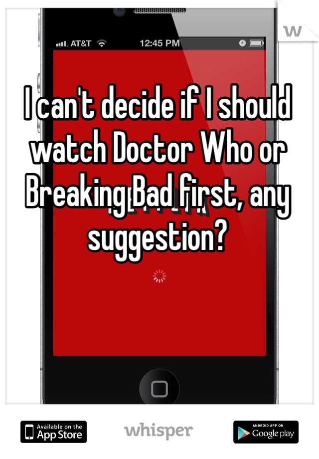 I can't decide if I should watch Doctor Who or Breaking Bad first, any  suggestion?