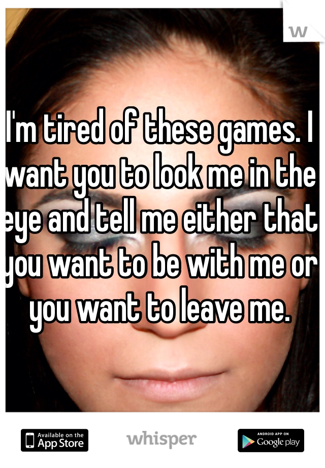 I'm tired of these games. I want you to look me in the eye and tell me either that you want to be with me or you want to leave me.