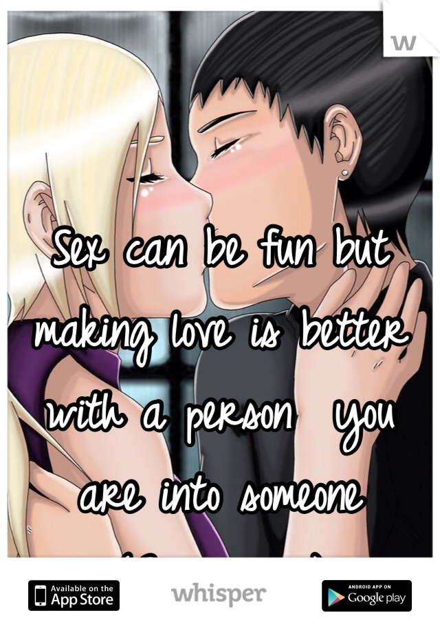 Sex can be fun but making love is better with a person  you are into someone  (Gay guy )