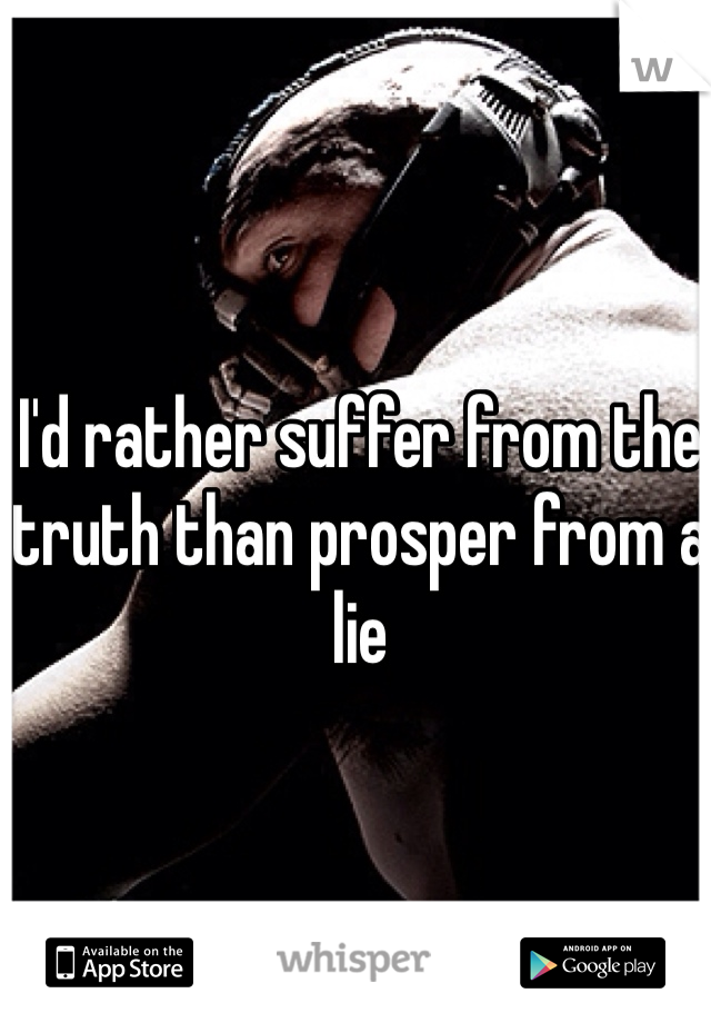I'd rather suffer from the truth than prosper from a lie