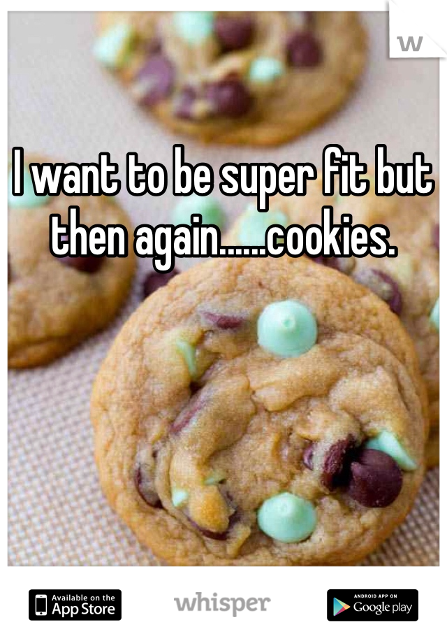 I want to be super fit but then again......cookies.