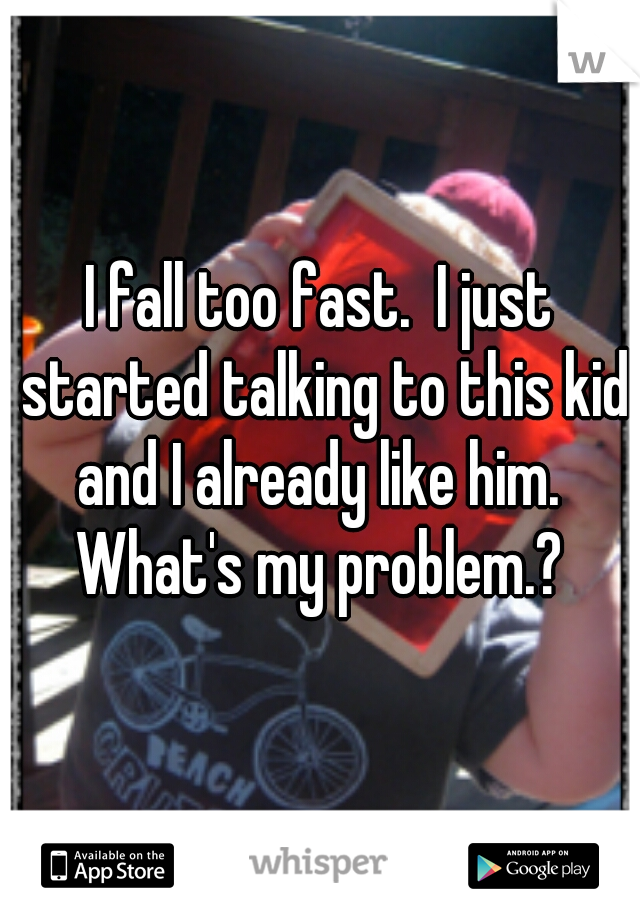 I fall too fast.  I just started talking to this kid and I already like him.  What's my problem.?