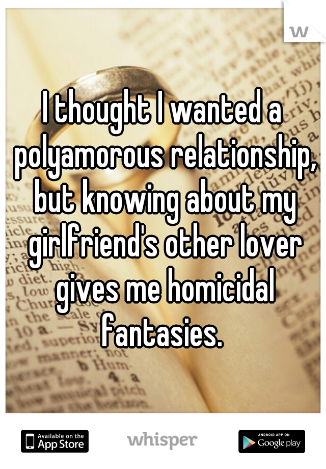 I thought I wanted a polyamorous relationship, but knowing about my girlfriend's other lover gives me homicidal fantasies.