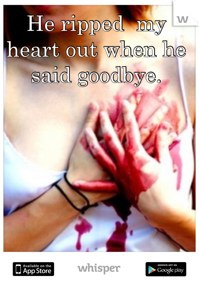 He ripped  my heart out when he said goodbye.