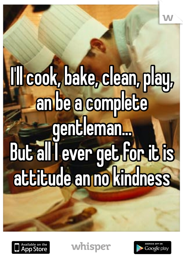 I'll cook, bake, clean, play, an be a complete gentleman... But all I ever get for it is attitude an no kindness