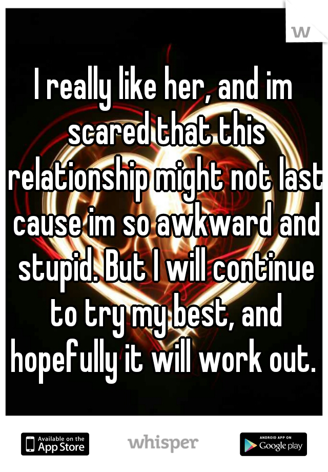 I really like her, and im scared that this relationship might not last cause im so awkward and stupid. But I will continue to try my best, and hopefully it will work out.