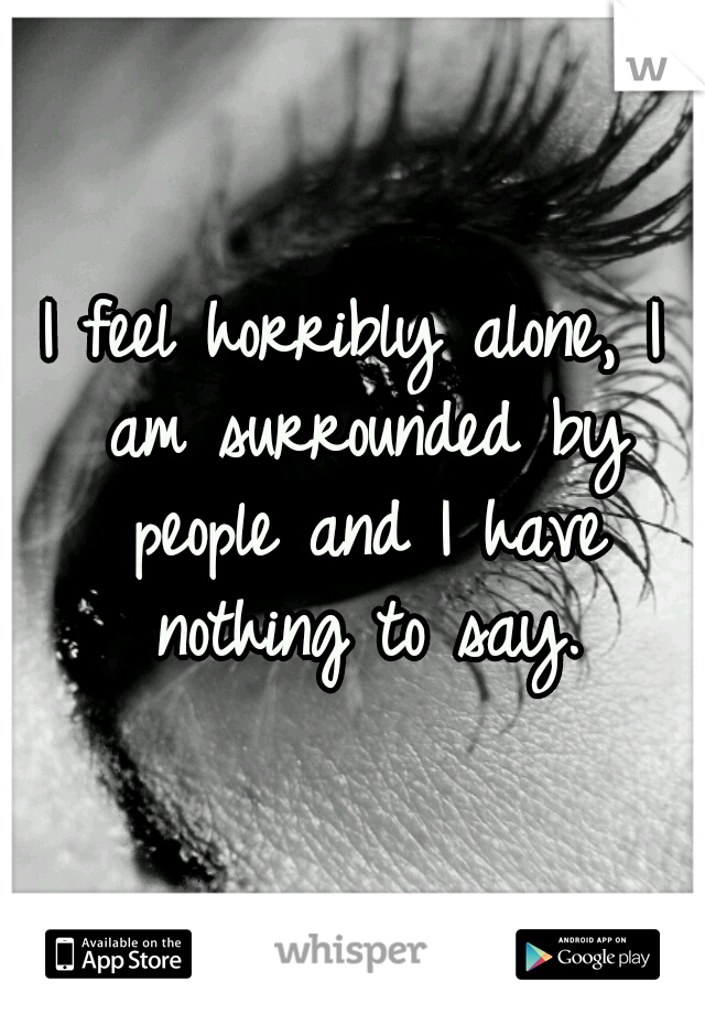 I feel horribly alone, I am surrounded by people and I have nothing to say.