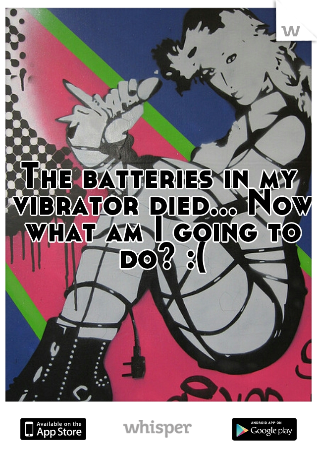 The batteries in my vibrator died... Now what am I going to do? :(