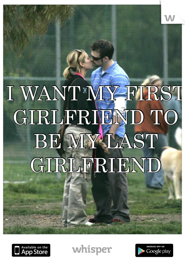 I WANT MY FIRST GIRLFRIEND TO BE MY LAST GIRLFRIEND