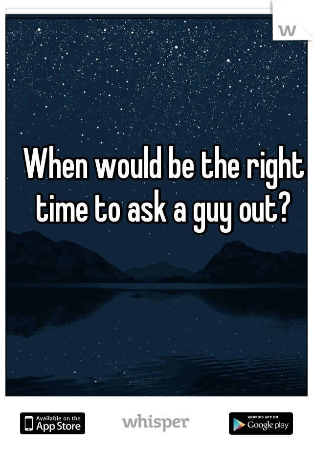 When would be the right time to ask a guy out?