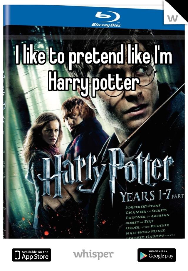 I like to pretend like I'm Harry potter