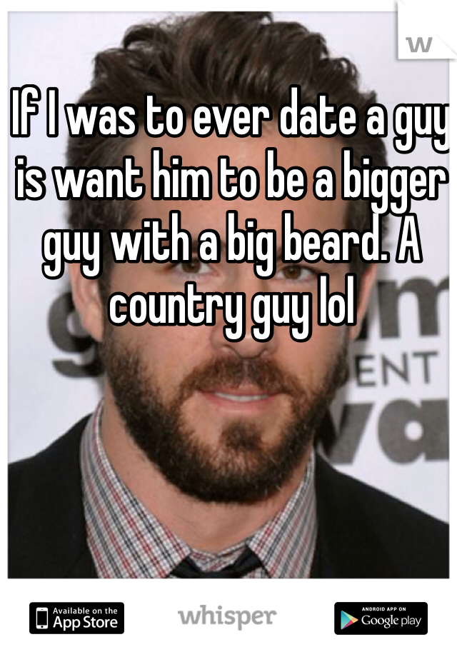 If I was to ever date a guy is want him to be a bigger guy with a big beard. A country guy lol