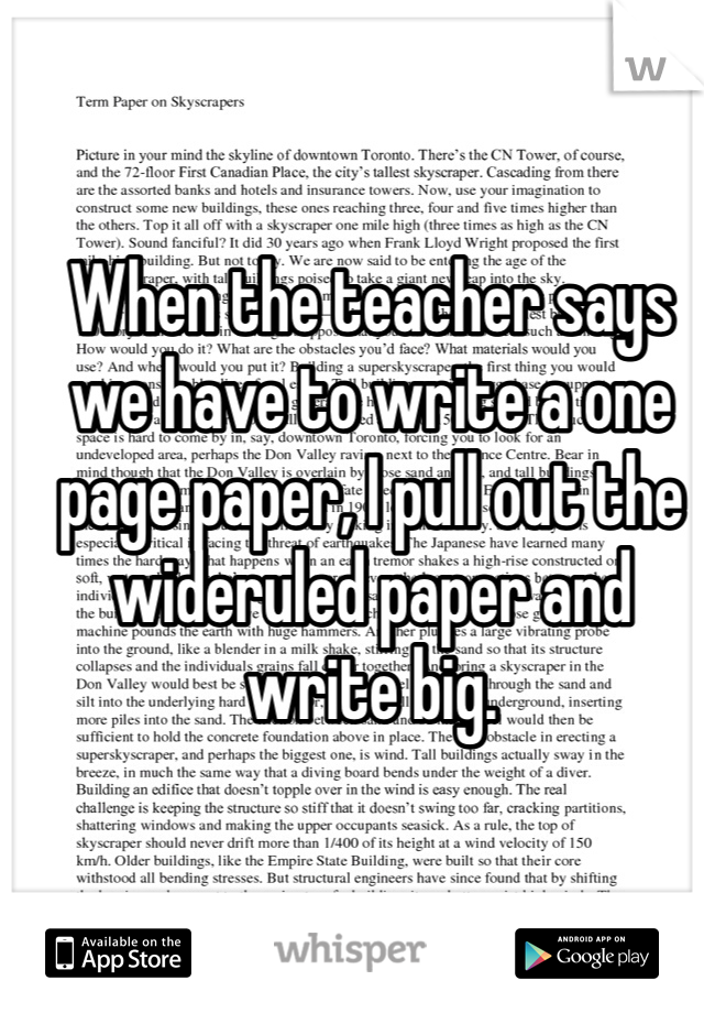 When the teacher says we have to write a one page paper, I pull out the wideruled paper and write big.