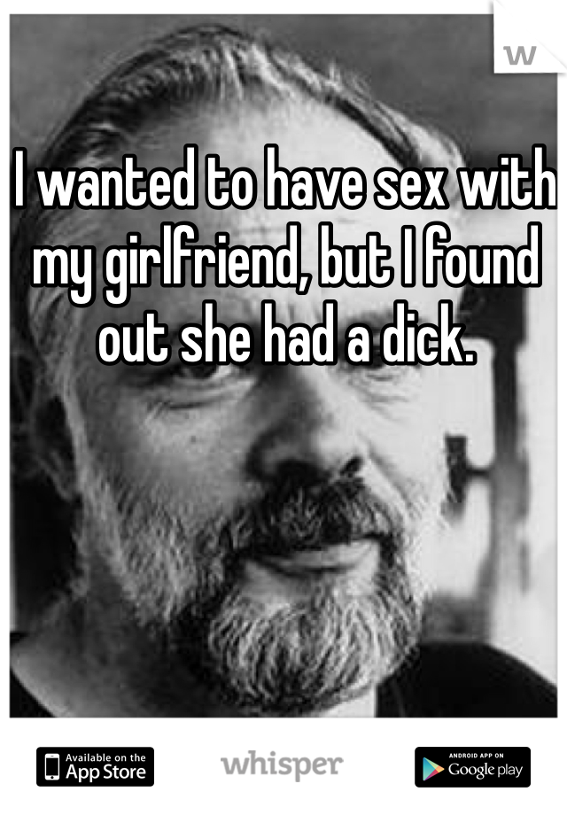 I wanted to have sex with my girlfriend, but I found out she had a dick.