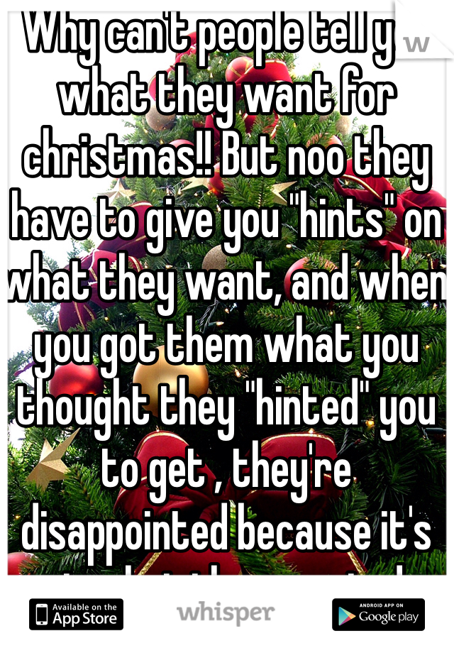 "Why can't people tell you what they want for christmas!! But noo they have to give you ""hints"" on what they want, and when you got them what you thought they ""hinted"" you to get , they're disappointed because it's not what they wanted..."