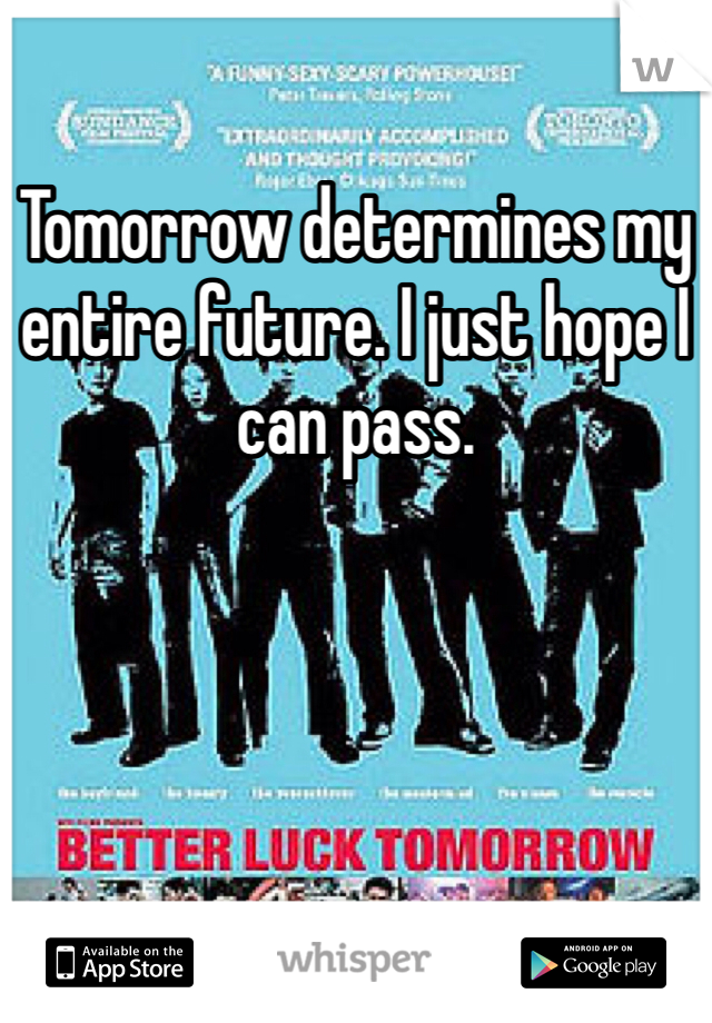 Tomorrow determines my entire future. I just hope I can pass.