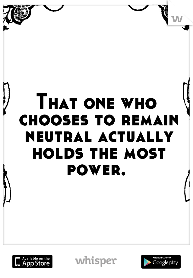 That one who chooses to remain neutral actually holds the most power.