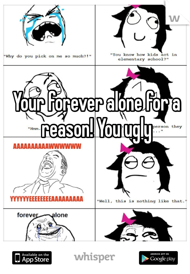 Your forever alone for a reason! You ugly