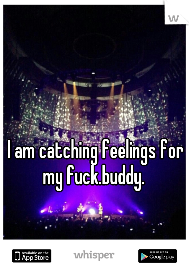 I am catching feelings for my fuck.buddy.